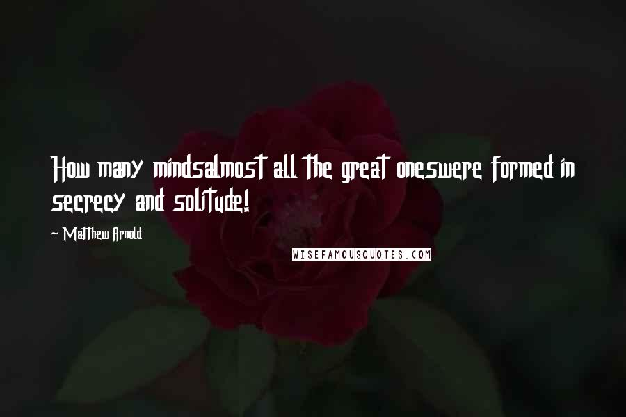 Matthew Arnold quotes: How many mindsalmost all the great oneswere formed in secrecy and solitude!