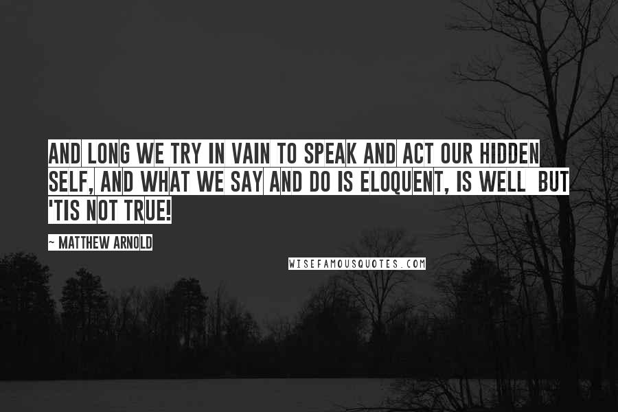 Matthew Arnold quotes: And long we try in vain to speak and act Our hidden self, and what we say and do Is eloquent, is well but 'tis not true!