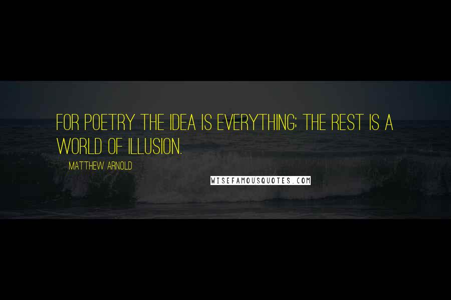 Matthew Arnold quotes: For poetry the idea is everything; the rest is a world of illusion.