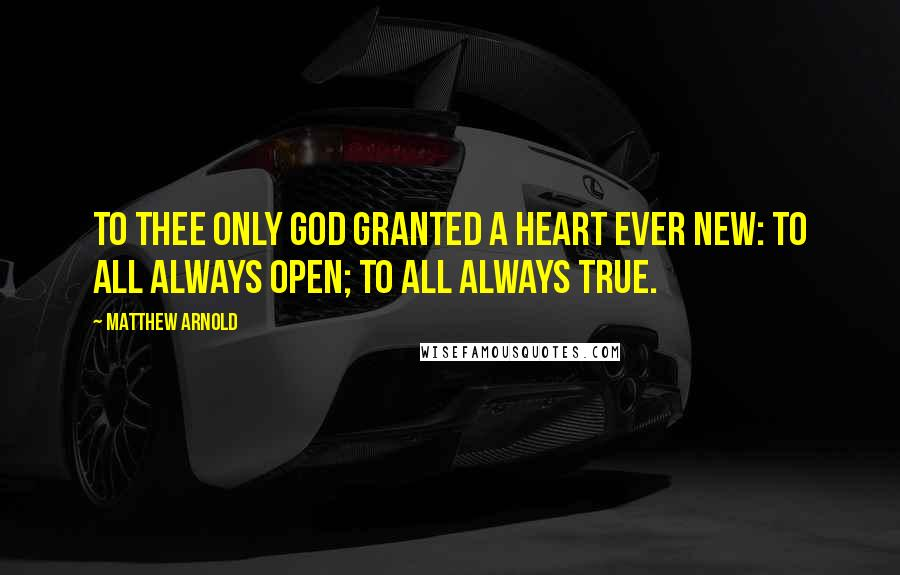 Matthew Arnold quotes: To thee only God granted A heart ever new: To all always open; To all always true.