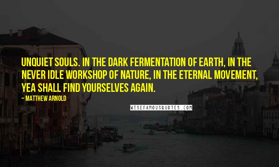 Matthew Arnold quotes: Unquiet souls. In the dark fermentation of earth, in the never idle workshop of nature, in the eternal movement, yea shall find yourselves again.
