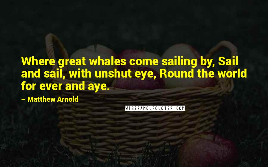 Matthew Arnold quotes: Where great whales come sailing by, Sail and sail, with unshut eye, Round the world for ever and aye.