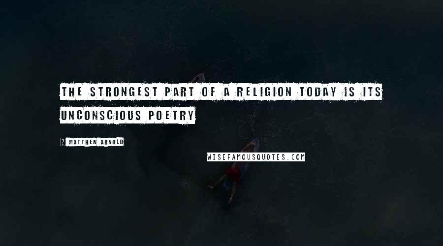 Matthew Arnold quotes: The strongest part of a religion today is its unconscious poetry