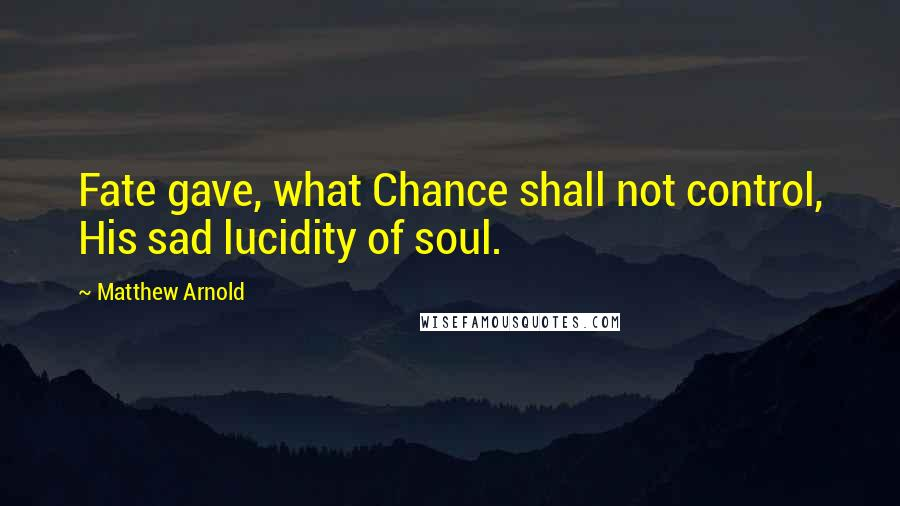 Matthew Arnold quotes: Fate gave, what Chance shall not control, His sad lucidity of soul.