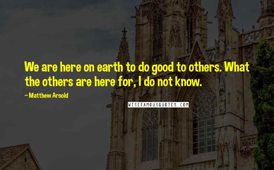 Matthew Arnold quotes: We are here on earth to do good to others. What the others are here for, I do not know.