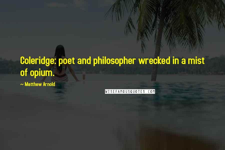 Matthew Arnold quotes: Coleridge: poet and philosopher wrecked in a mist of opium.