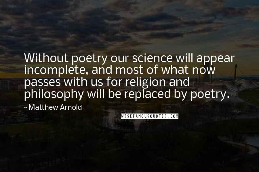 Matthew Arnold quotes: Without poetry our science will appear incomplete, and most of what now passes with us for religion and philosophy will be replaced by poetry.