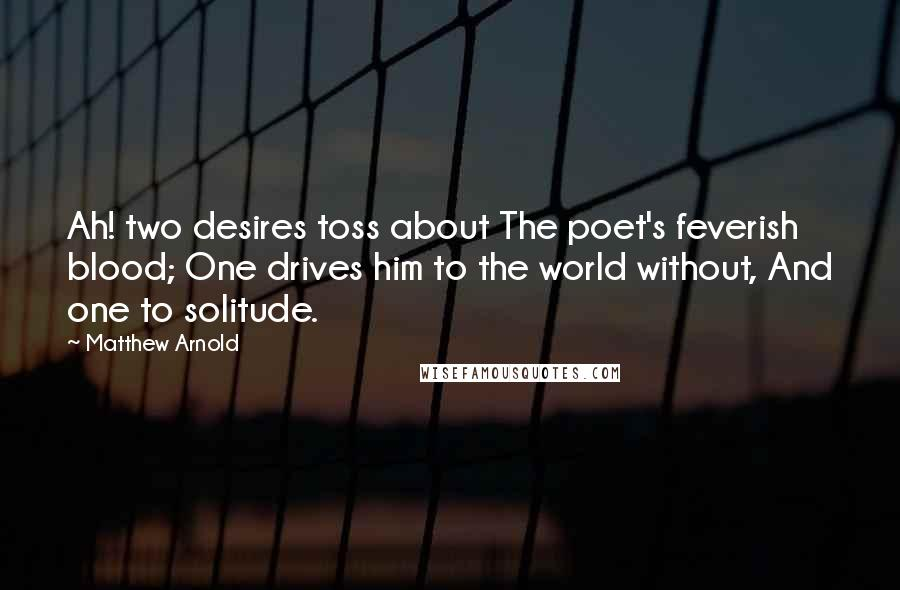 Matthew Arnold quotes: Ah! two desires toss about The poet's feverish blood; One drives him to the world without, And one to solitude.
