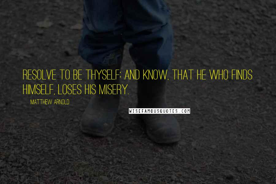 Matthew Arnold quotes: Resolve to be thyself; and know, that he who finds himself, loses his misery.