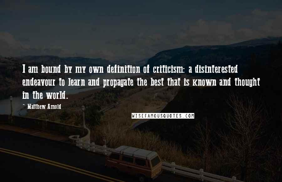 Matthew Arnold quotes: I am bound by my own definition of criticism: a disinterested endeavour to learn and propagate the best that is known and thought in the world.