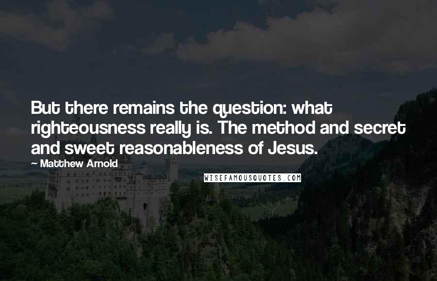 Matthew Arnold quotes: But there remains the question: what righteousness really is. The method and secret and sweet reasonableness of Jesus.