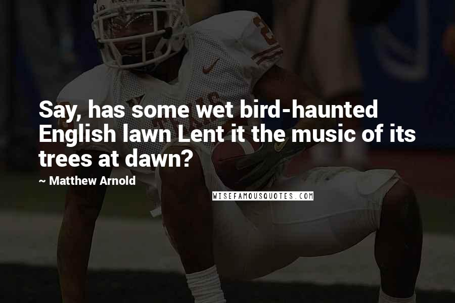 Matthew Arnold quotes: Say, has some wet bird-haunted English lawn Lent it the music of its trees at dawn?
