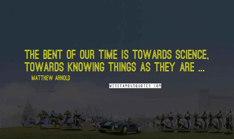 Matthew Arnold quotes: The bent of our time is towards science, towards knowing things as they are ...
