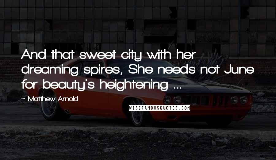 Matthew Arnold quotes: And that sweet city with her dreaming spires, She needs not June for beauty's heightening ...
