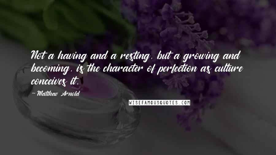 Matthew Arnold quotes: Not a having and a resting, but a growing and becoming, is the character of perfection as culture conceives it.