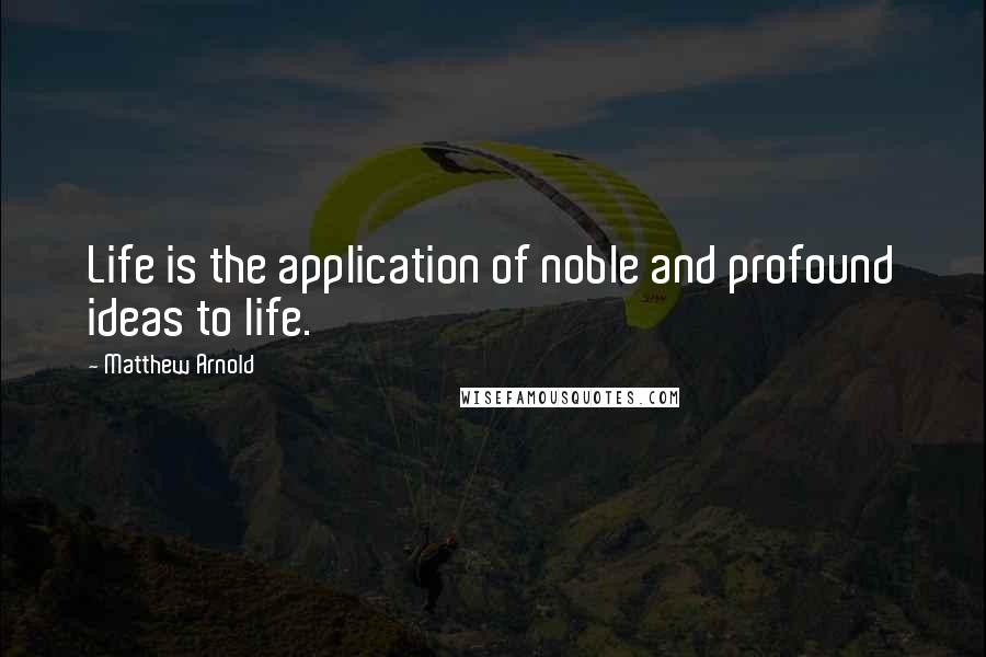 Matthew Arnold quotes: Life is the application of noble and profound ideas to life.