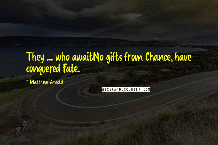 Matthew Arnold quotes: They ... who awaitNo gifts from Chance, have conquered Fate.