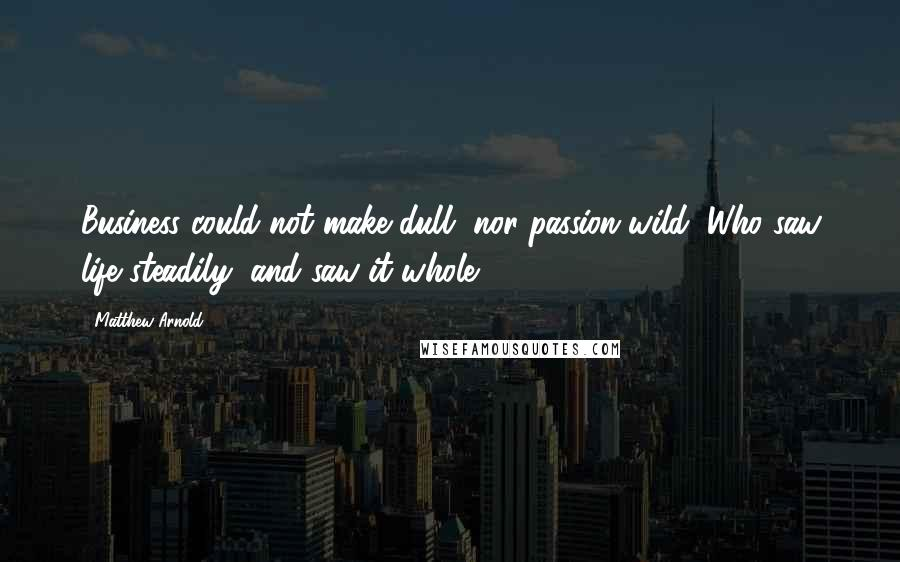 Matthew Arnold quotes: Business could not make dull, nor passion wild; Who saw life steadily, and saw it whole.