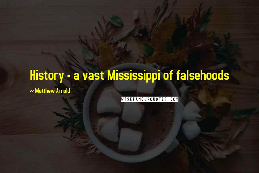 Matthew Arnold quotes: History - a vast Mississippi of falsehoods