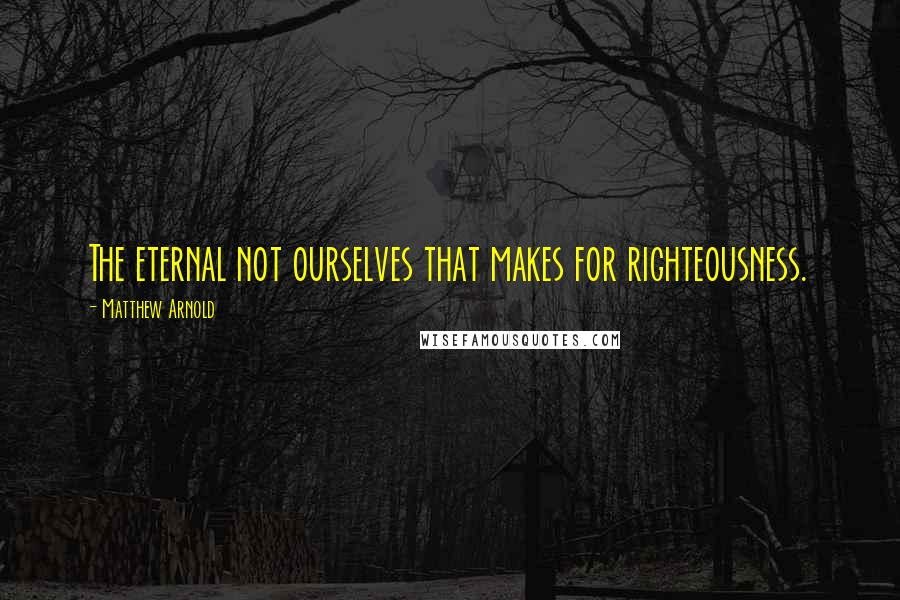 Matthew Arnold quotes: The eternal not ourselves that makes for righteousness.