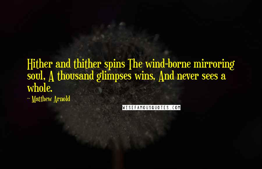Matthew Arnold quotes: Hither and thither spins The wind-borne mirroring soul, A thousand glimpses wins, And never sees a whole.
