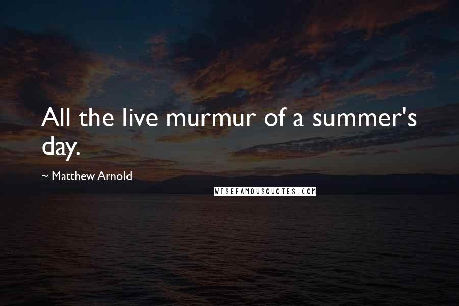 Matthew Arnold quotes: All the live murmur of a summer's day.