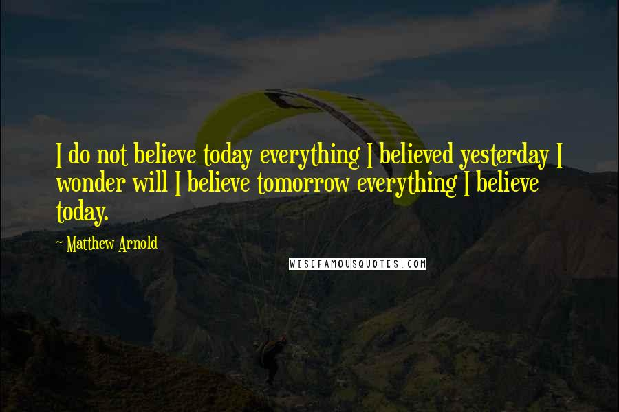 Matthew Arnold quotes: I do not believe today everything I believed yesterday I wonder will I believe tomorrow everything I believe today.