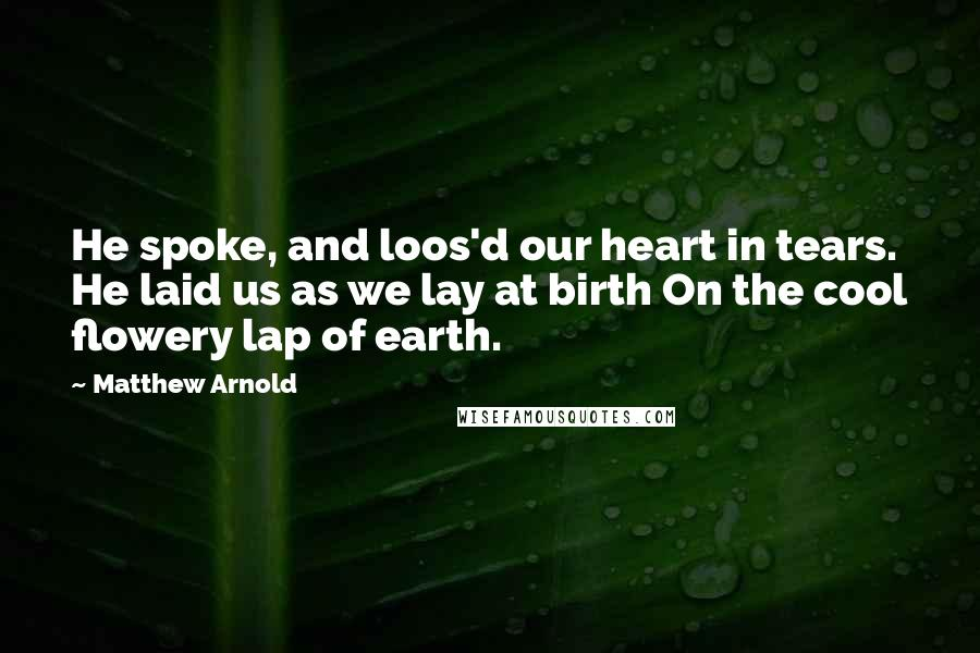 Matthew Arnold quotes: He spoke, and loos'd our heart in tears. He laid us as we lay at birth On the cool flowery lap of earth.