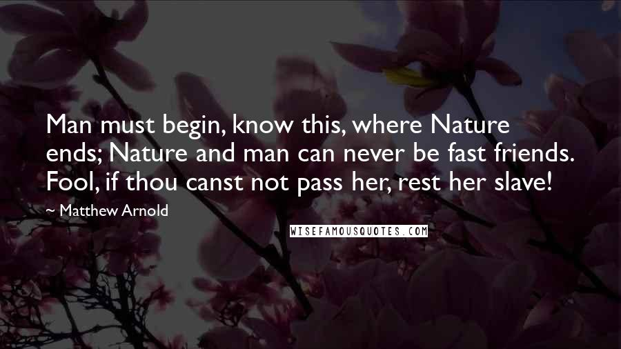 Matthew Arnold quotes: Man must begin, know this, where Nature ends; Nature and man can never be fast friends. Fool, if thou canst not pass her, rest her slave!