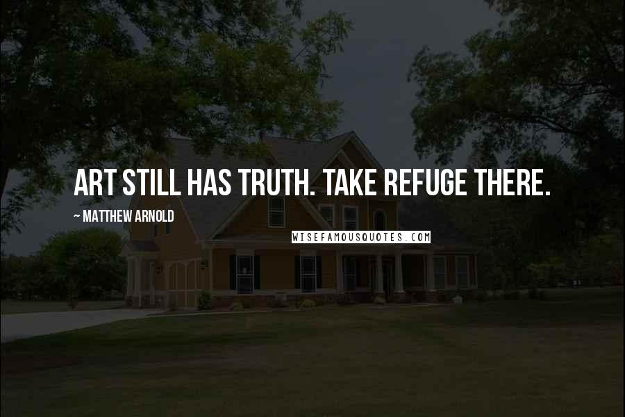 Matthew Arnold quotes: Art still has truth. Take refuge there.