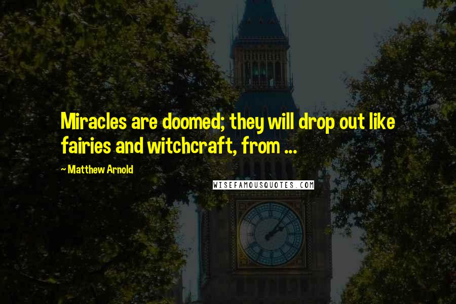 Matthew Arnold quotes: Miracles are doomed; they will drop out like fairies and witchcraft, from ...