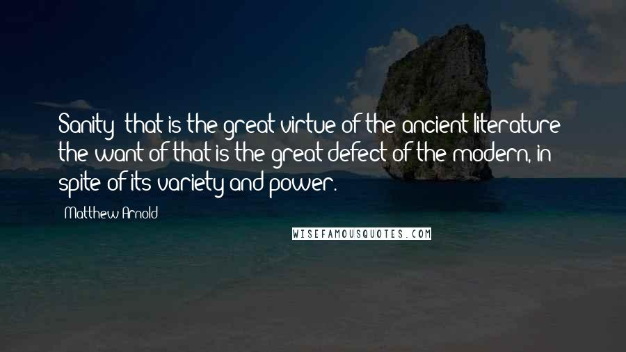 Matthew Arnold quotes: Sanity that is the great virtue of the ancient literature; the want of that is the great defect of the modern, in spite of its variety and power.