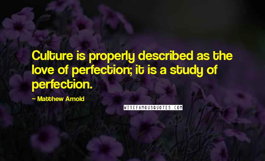 Matthew Arnold quotes: Culture is properly described as the love of perfection; it is a study of perfection.