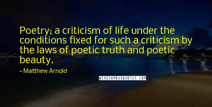 Matthew Arnold quotes: Poetry; a criticism of life under the conditions fixed for such a criticism by the laws of poetic truth and poetic beauty.