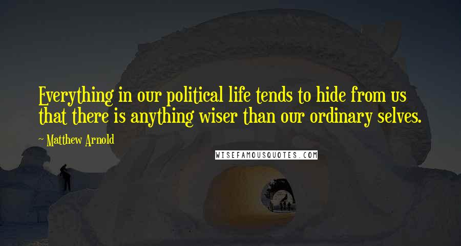 Matthew Arnold quotes: Everything in our political life tends to hide from us that there is anything wiser than our ordinary selves.