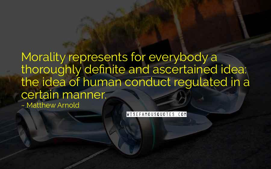 Matthew Arnold quotes: Morality represents for everybody a thoroughly definite and ascertained idea: the idea of human conduct regulated in a certain manner.