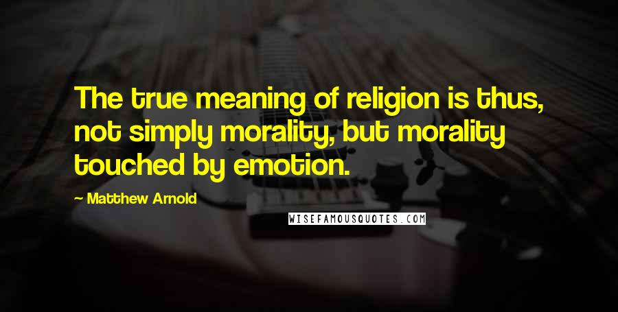 Matthew Arnold quotes: The true meaning of religion is thus, not simply morality, but morality touched by emotion.