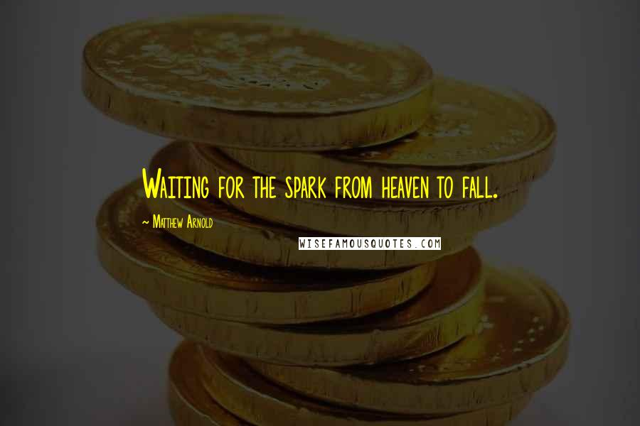 Matthew Arnold quotes: Waiting for the spark from heaven to fall.