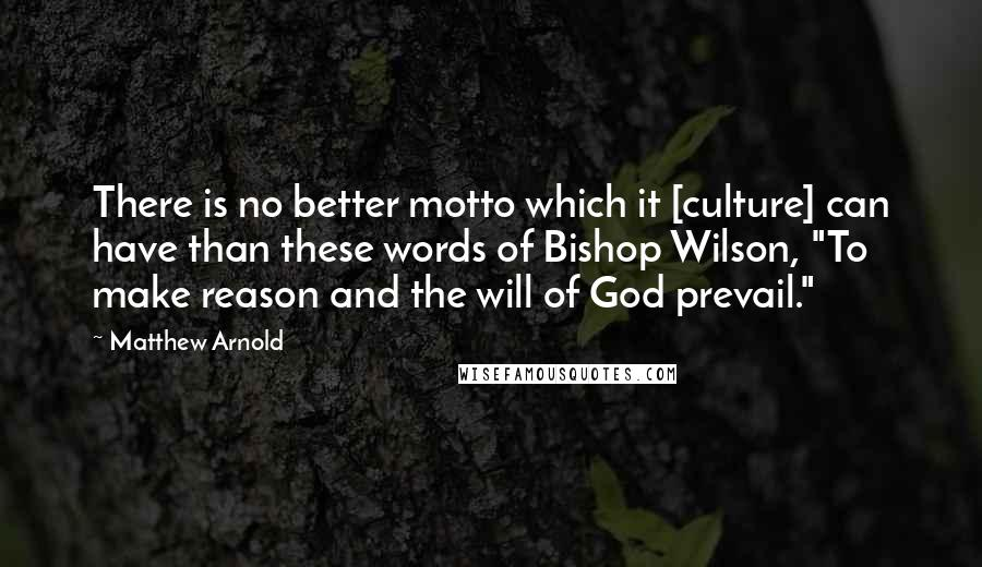 """Matthew Arnold quotes: There is no better motto which it [culture] can have than these words of Bishop Wilson, """"To make reason and the will of God prevail."""""""