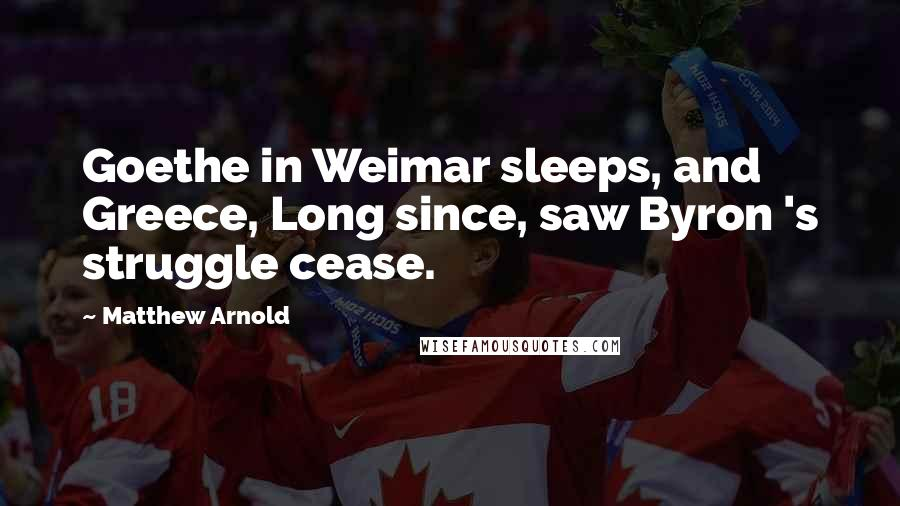 Matthew Arnold quotes: Goethe in Weimar sleeps, and Greece, Long since, saw Byron 's struggle cease.