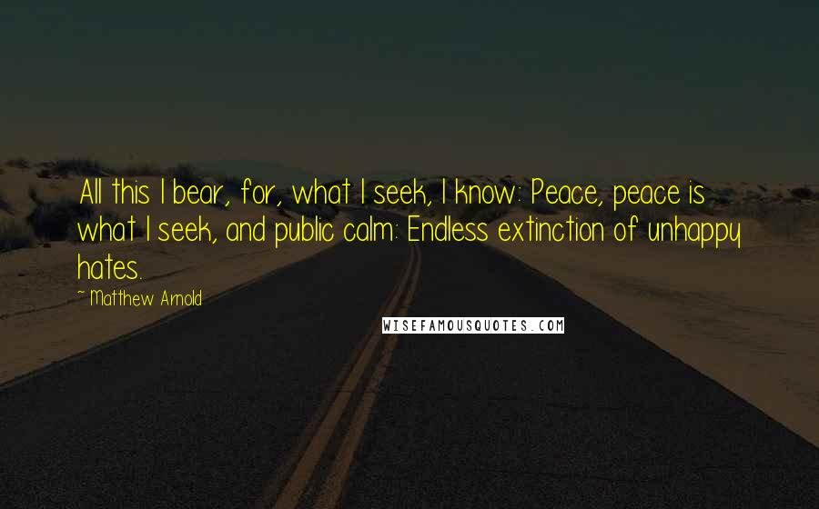 Matthew Arnold quotes: All this I bear, for, what I seek, I know: Peace, peace is what I seek, and public calm: Endless extinction of unhappy hates.