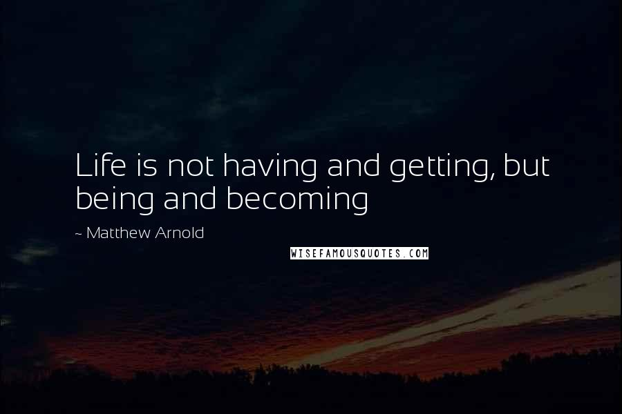 Matthew Arnold quotes: Life is not having and getting, but being and becoming