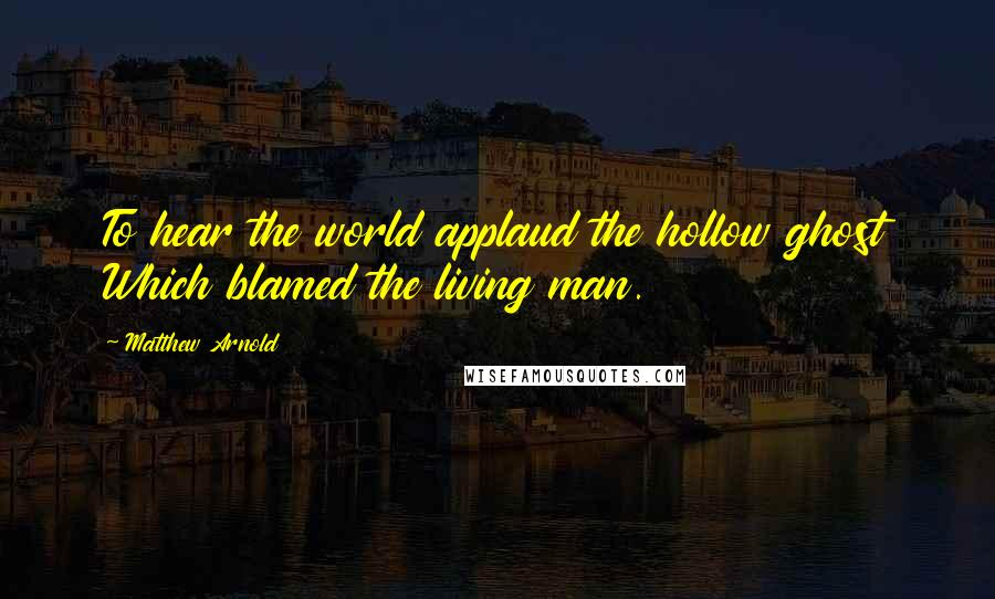Matthew Arnold quotes: To hear the world applaud the hollow ghost Which blamed the living man.