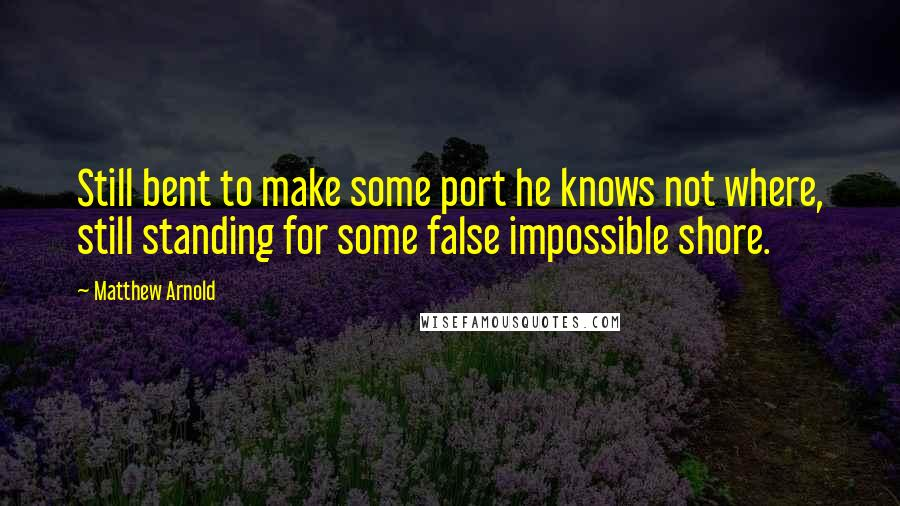 Matthew Arnold quotes: Still bent to make some port he knows not where, still standing for some false impossible shore.