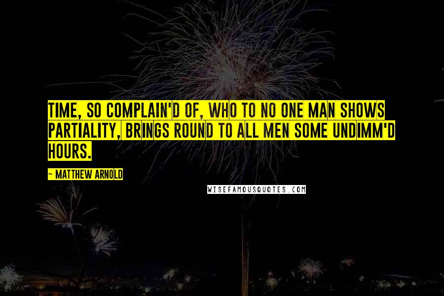 Matthew Arnold quotes: Time, so complain'd of, Who to no one man Shows partiality, Brings round to all men Some undimm'd hours.