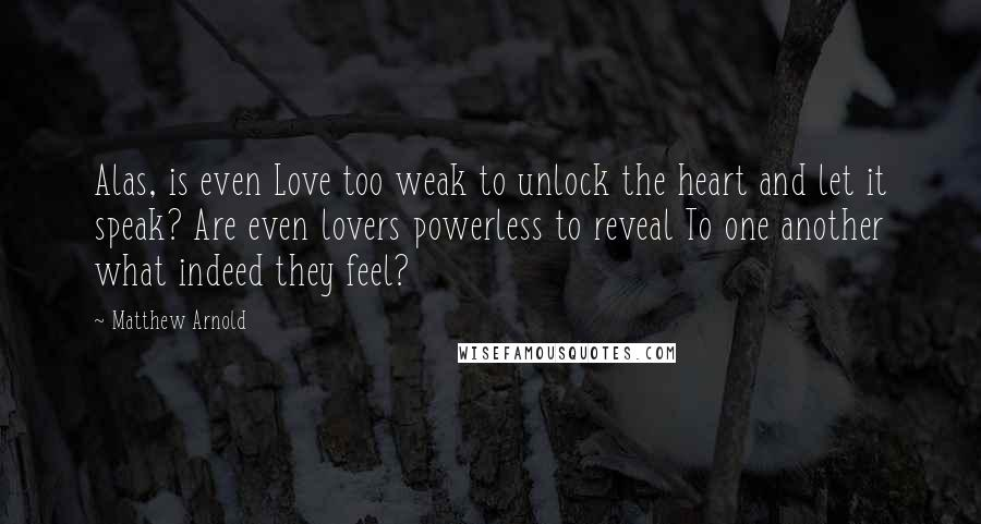 Matthew Arnold quotes: Alas, is even Love too weak to unlock the heart and let it speak? Are even lovers powerless to reveal To one another what indeed they feel?