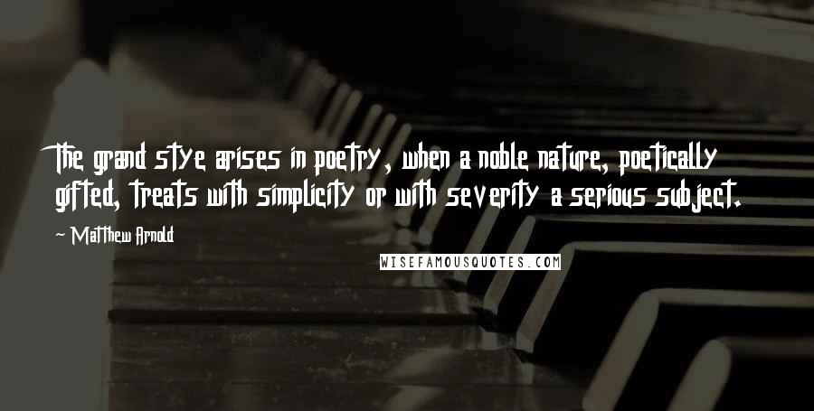 Matthew Arnold quotes: The grand stye arises in poetry, when a noble nature, poetically gifted, treats with simplicity or with severity a serious subject.