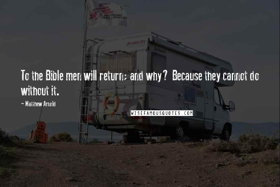 Matthew Arnold quotes: To the Bible men will return; and why? Because they cannot do without it.
