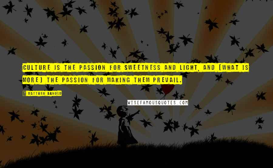 Matthew Arnold quotes: Culture is the passion for sweetness and light, and (what is more) the passion for making them prevail.