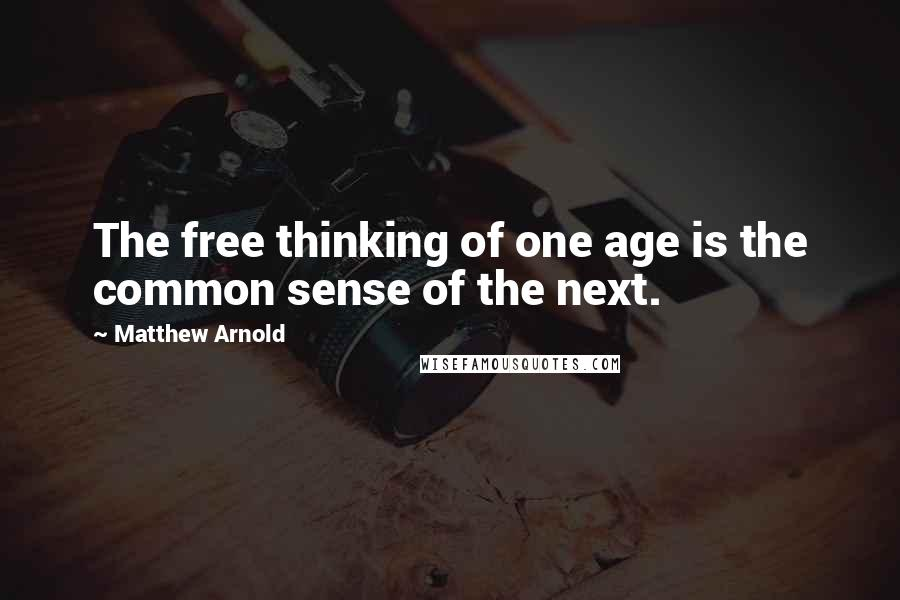 Matthew Arnold quotes: The free thinking of one age is the common sense of the next.